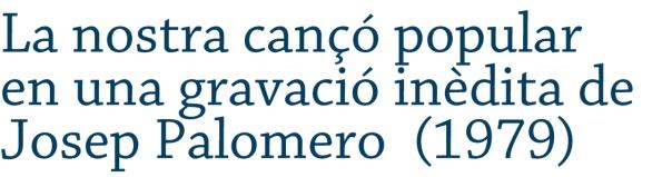 La nostra cançó popular en una gravació inèdita de Josep Palomero